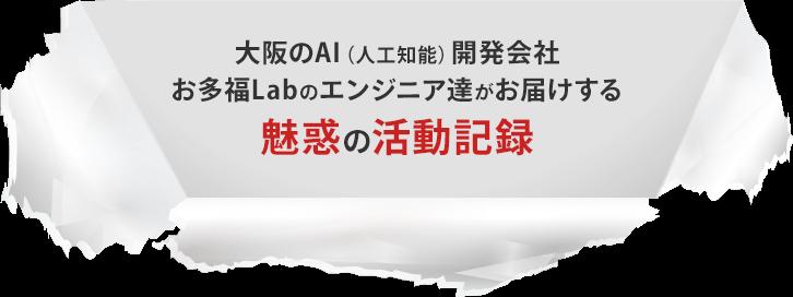 大阪のAI(人工知能)開発会社 お多福Labのエンジニア達がお届けする 魅惑の活動記録