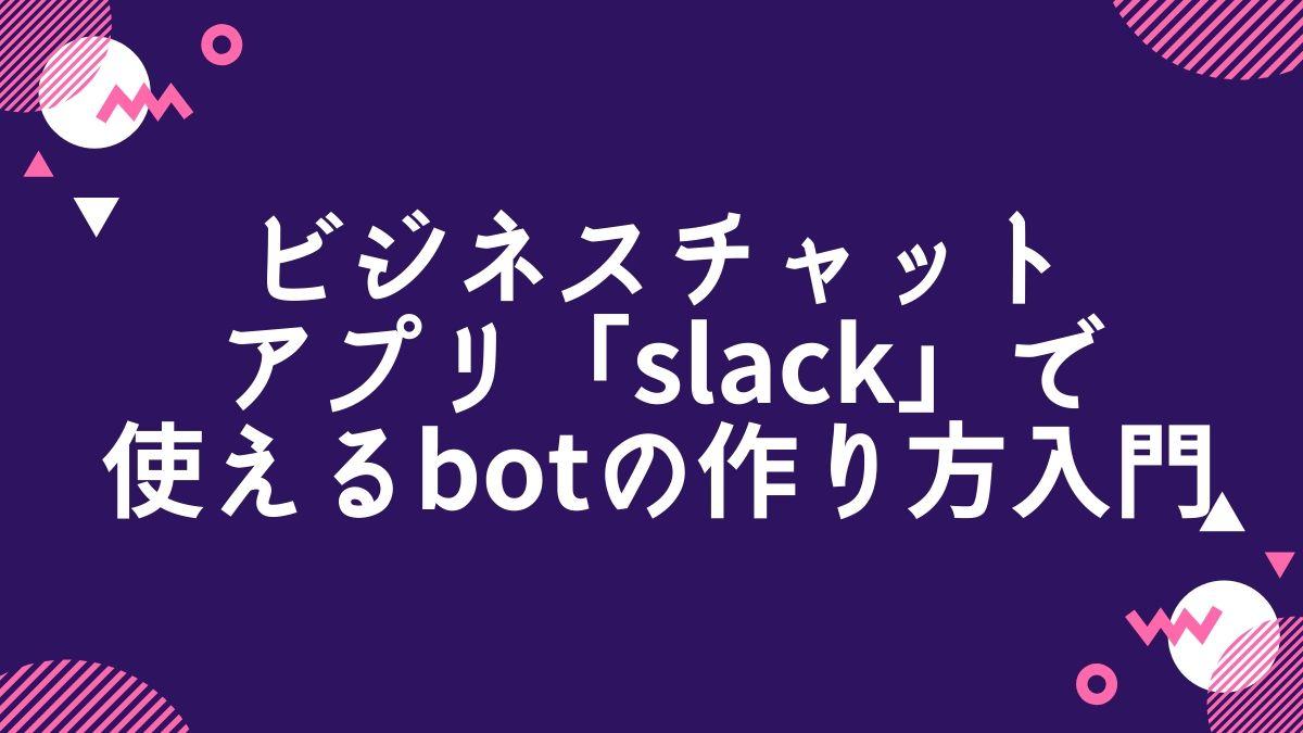 ビジネスチャットアプリ「Slack」で使えるbotの作り方入門のメージ