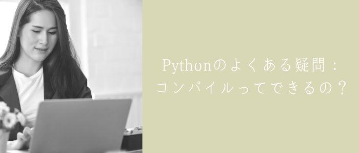 Pythonのよくある疑問:コンパイルってできるの?のイメージ