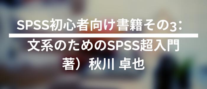 SPSS初心者向け書籍その3:文系のためのSPSS超入門 著)秋川 卓也