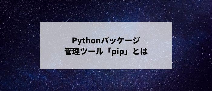Pythonパッケージ管理ツール「pip」とは