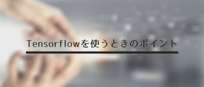 Tensorflowを使うときのポイント