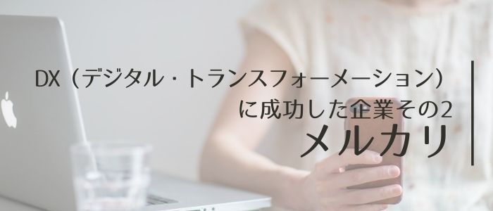 DX(デジタル・トランスフォーメーション)に成功した企業その2: メルカリ