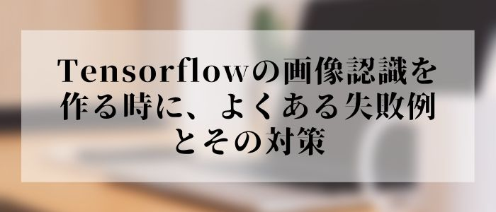 Tensorflowの画像認識を作る時に、よくある失敗例とその対策