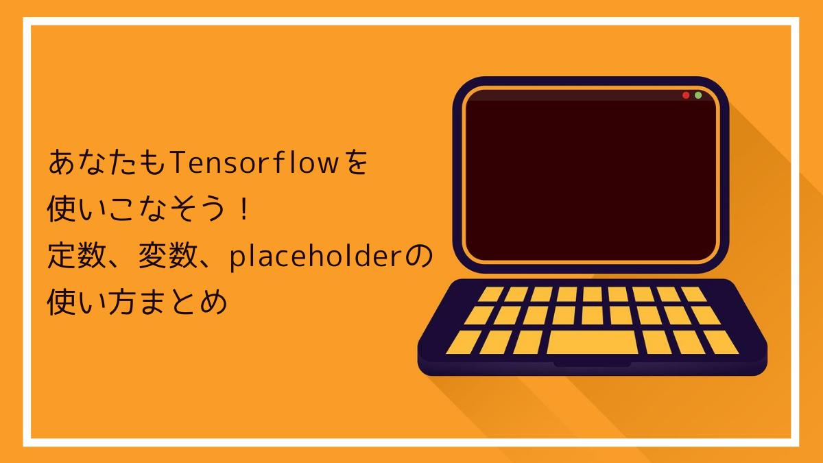 あなたもTensorflowを使いこなそう!定数、変数、placeholderの使い方まとめ