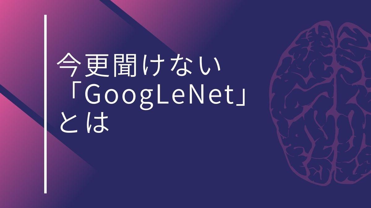 今更聞けない「GoogLeNet」とは?基本や使い方を解説してみた