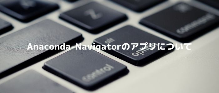 Anaconda-Navigatorのアプリについて
