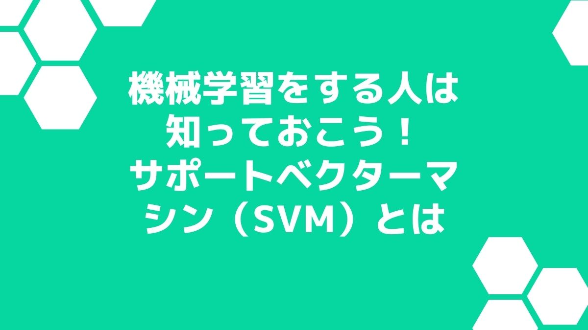 機械学習をする人は知っておこう!サポートベクターマシン(SVM)とは
