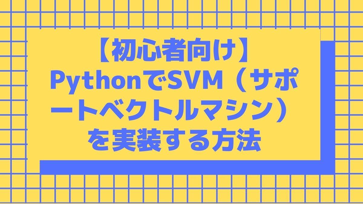 【初心者向け】PythonでSVM(サポートベクトルマシン)を実装する方法
