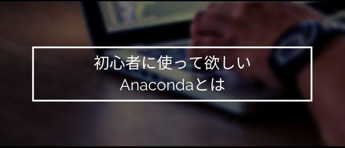 初心者に使って欲しいAnacondaとは