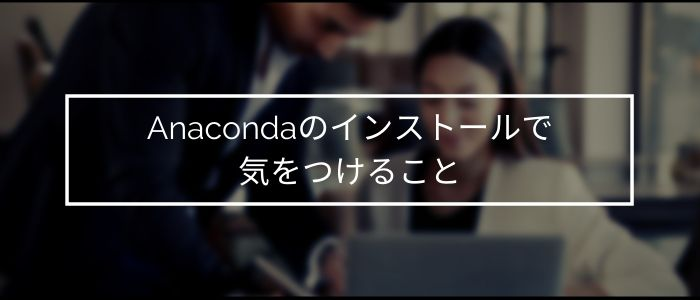 Anacondaのインストールで気をつけること