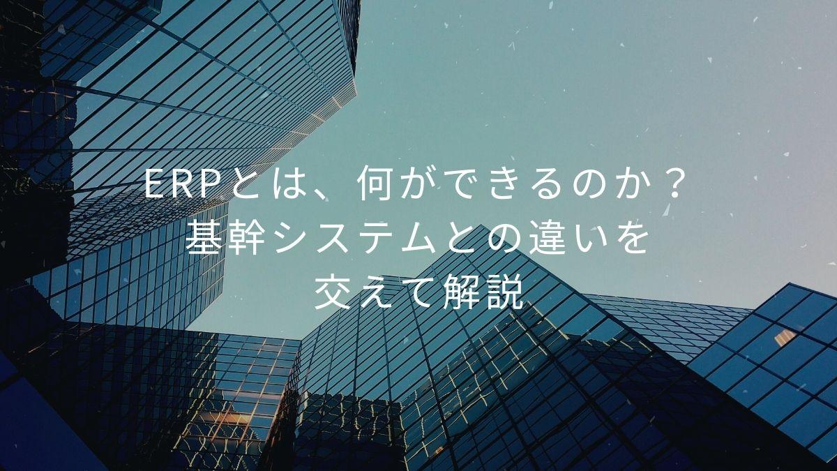 ERPとは、何ができるのか?基幹システムとの違いを交えて解説