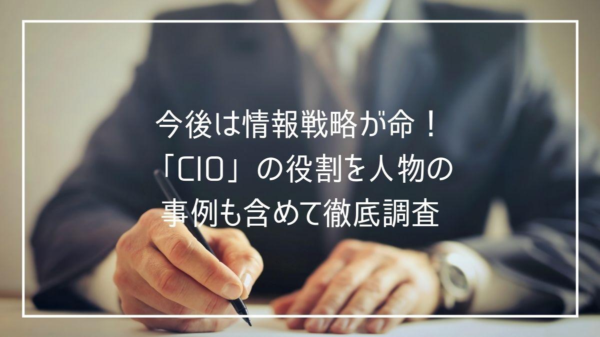 今後は情報戦略が命!「CIO」の役割を人物の事例も含めて徹底調査