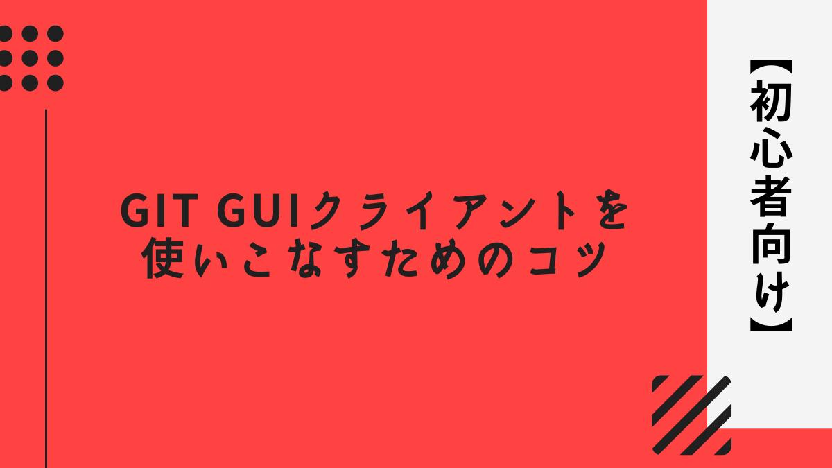 【初心者向け】Git GUIクライアントを使いこなすためのコツ