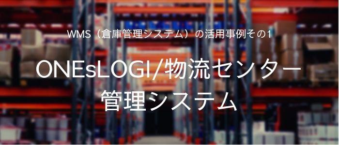 WMS(倉庫管理システム)の活用事例その1:ONEsLOGI/物流センター管理システム