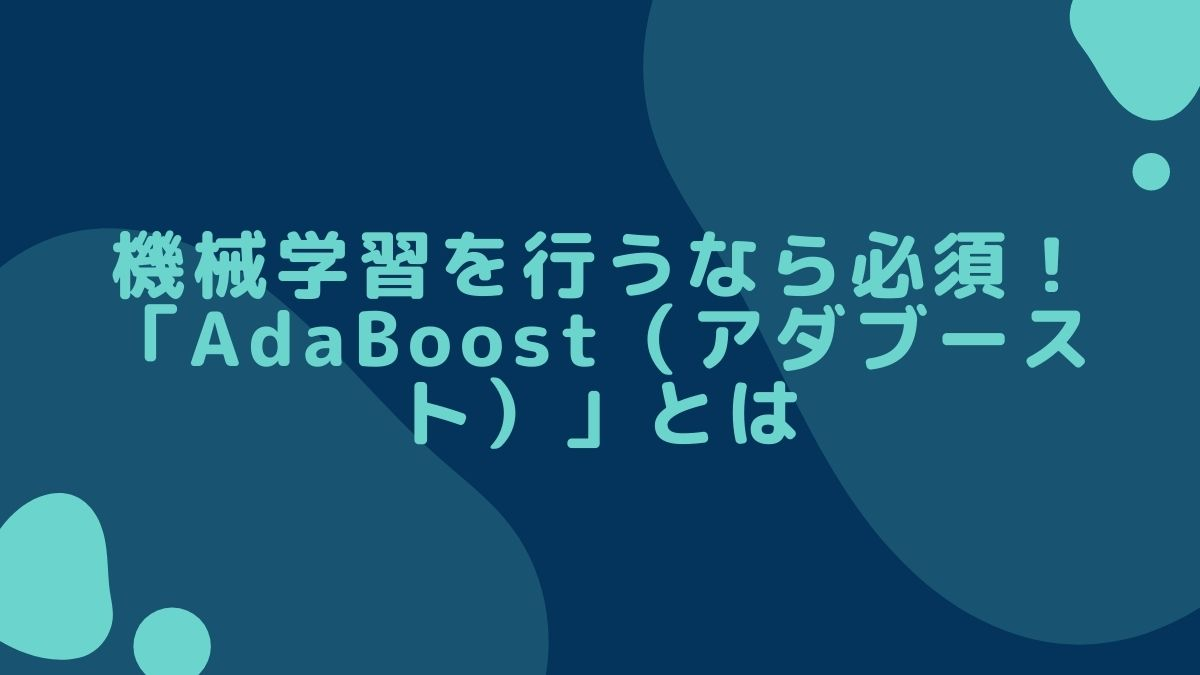 機械学習を行うなら必須!「AdaBoost(アダブースト)」とは