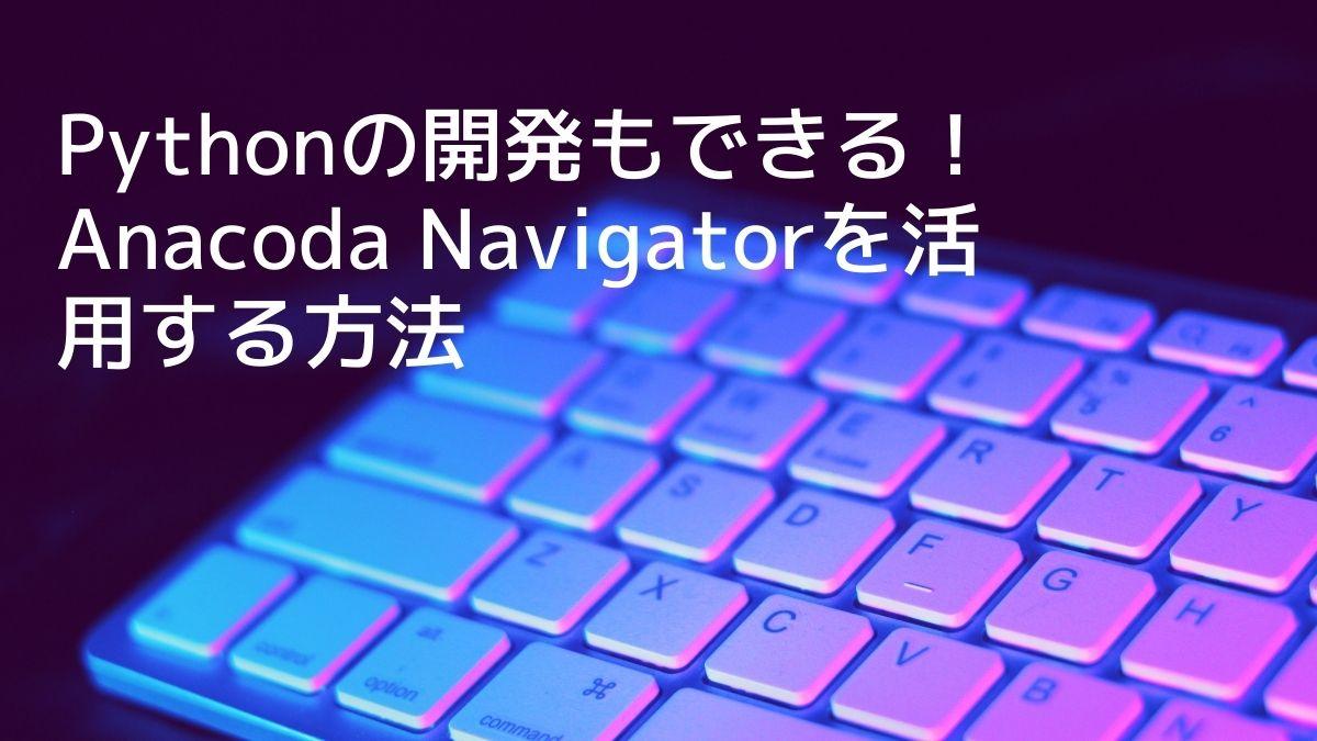 Pythonの開発もできる!Anacoda Navigatorを活用する方法【初級編】