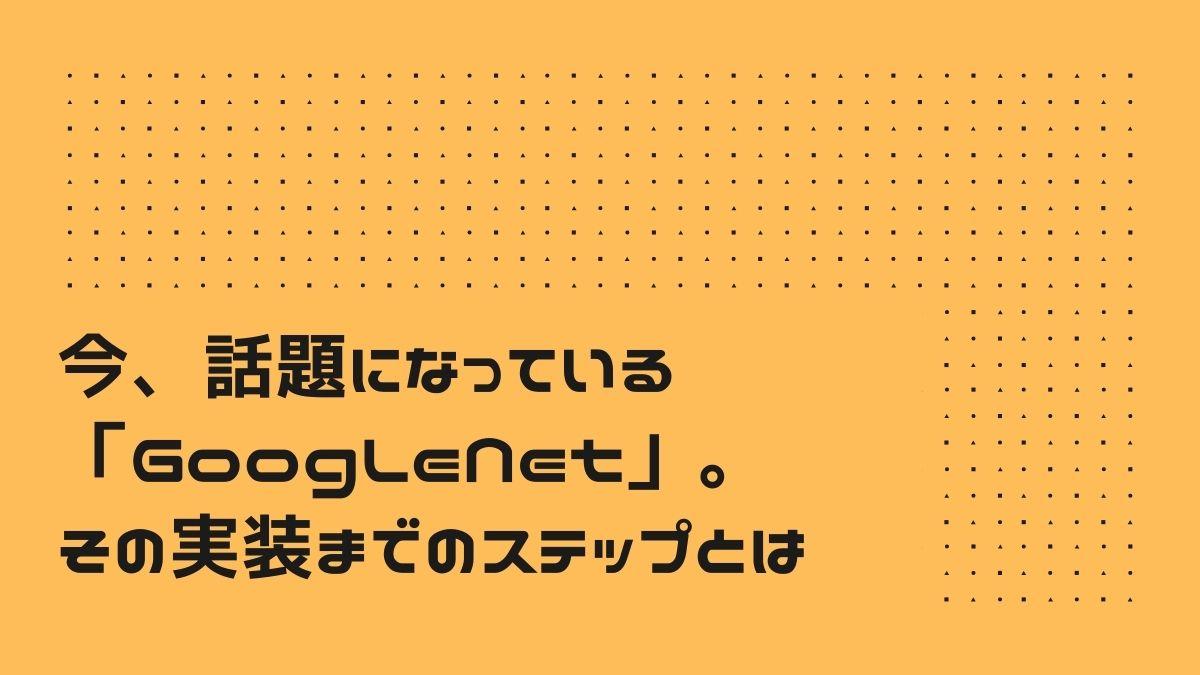 今、話題になっている「GoogLeNet」。その実装までのステップとは