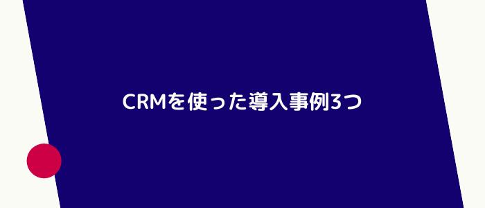 CRMを使った導入事例3つ