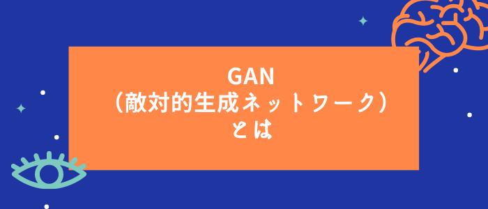 GAN(敵対的⽣成ネットワーク)とは