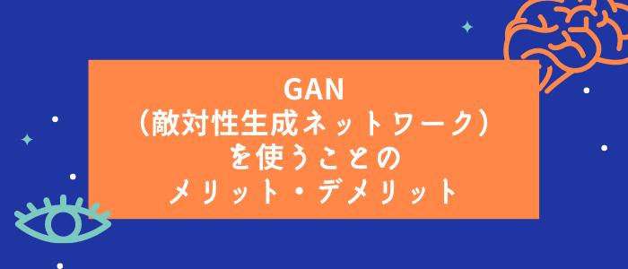 GAN(敵対性⽣成ネットワーク)を使うことのメリット・デメリット