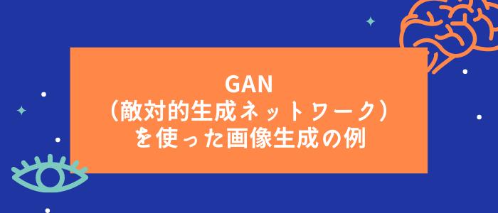 GAN(敵対的⽣成ネットワーク)を使った画像⽣成の例