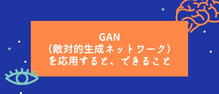 GAN(敵対的⽣成ネットワーク)を応⽤すると、できること