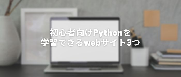 初心者向けPythonを学習できるwebサイト3つ