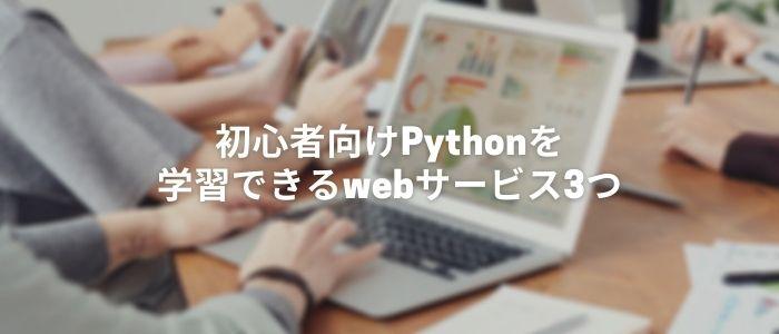 初心者向けPythonを学習できるwebサービス3つ