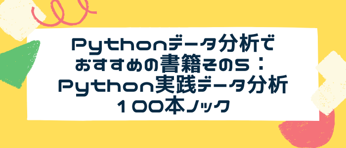 Pythonデータ分析でおすすめの書籍その5:Python実践データ分析100本ノック