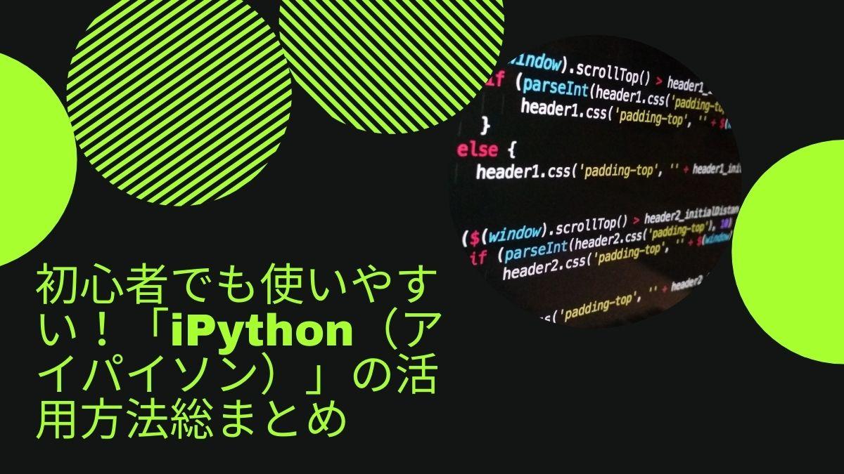 初心者でも使いやすい!「iPython(アイパイソン)」の活用方法総まとめ