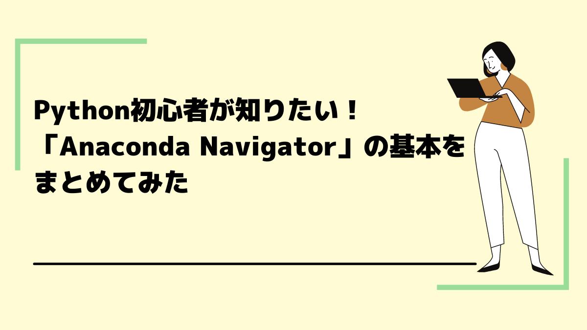 Python初心者が知りたい!「Anaconda Navigator」の基本をまとめてみた