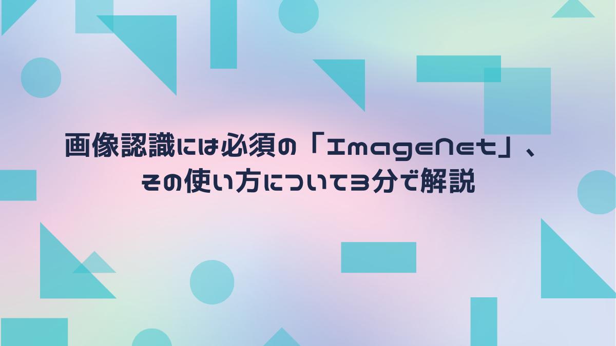 画像認識には必須の「ImageNet」、その使い方について3分で解説