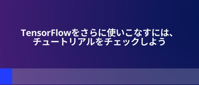 TensorFlowをさらに使いこなすには、チュートリアルをチェックしよう