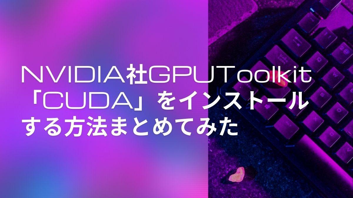 NVIDIA社GPUToolkit「CUDA」をインストールする方法まとめてみた