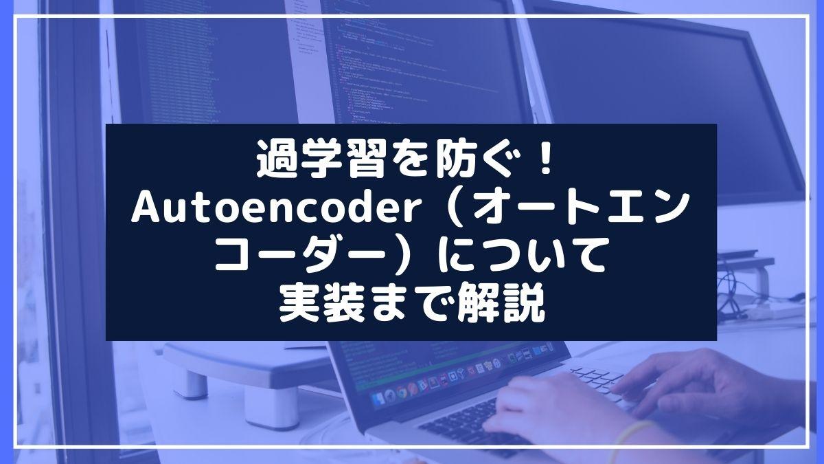 過学習を防ぐ!Autoencoder(オートエンコーダー)について、実装まで解説