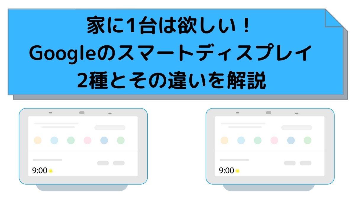 家に1台は欲しい!Googleのスマートディスプレイ2種とその違いを解説