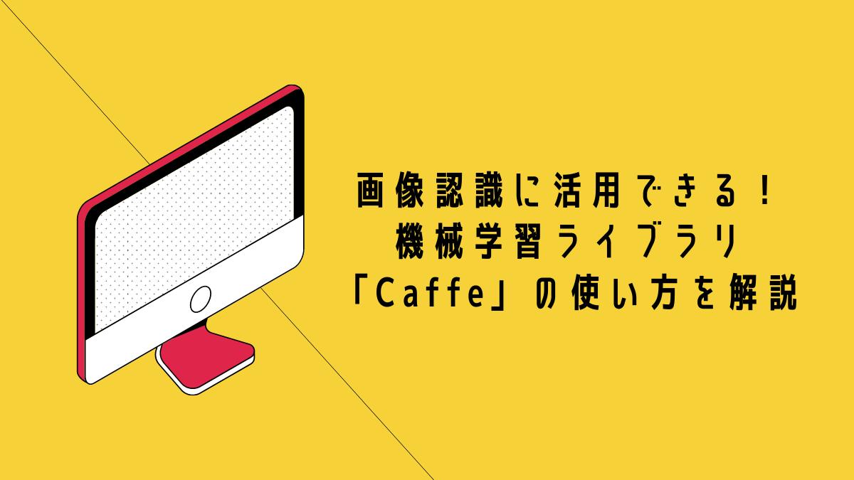 画像認識に活用できる!機械学習ライブラリ「Caffe」の使い方を解説
