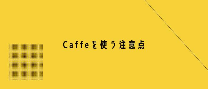 Caffeを使う注意点
