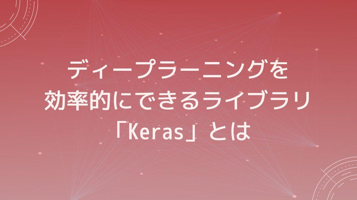 ディープラーニングを効率的にできるライブラリ「Keras」とは