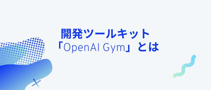 開発ツールキット「OpenAI Gym」とは
