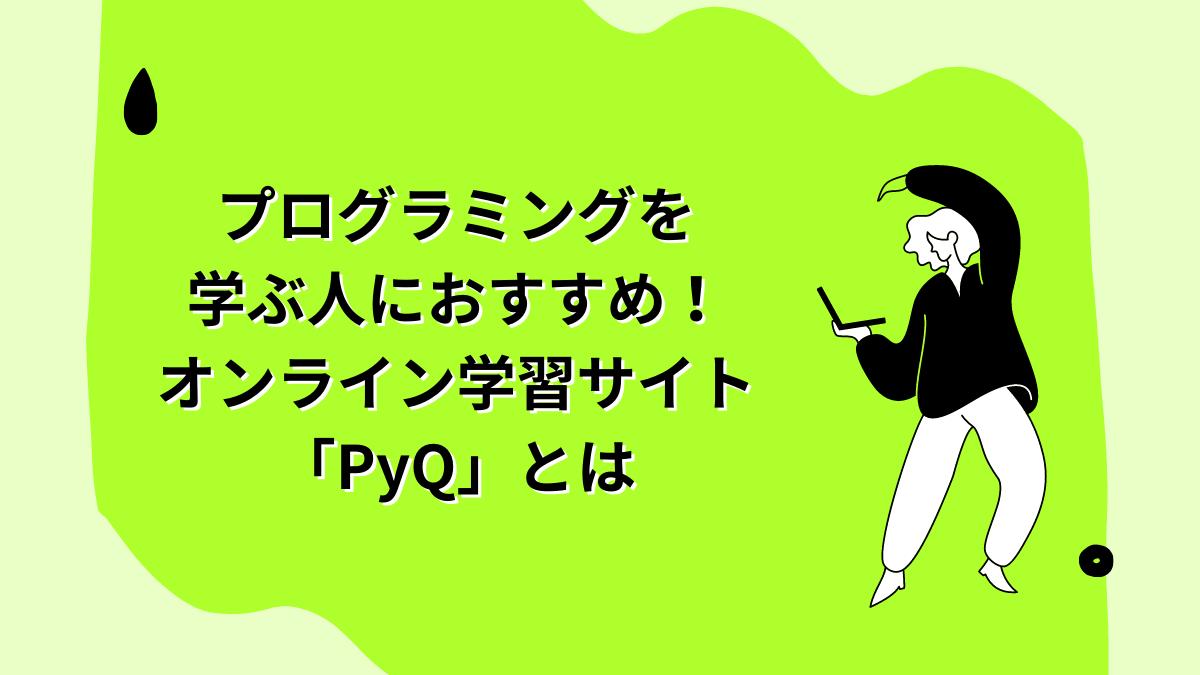 プログラミングを学ぶ人におすすめ!オンライン学習サイト「PyQ」とは