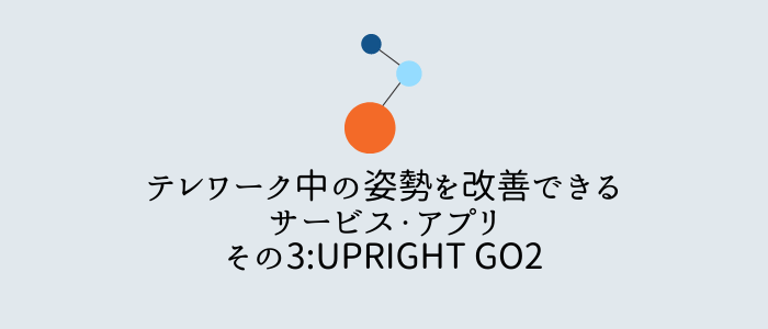 テレワーク中の姿勢を改善できるサービス・アプリその3:UPRIGHT GO2
