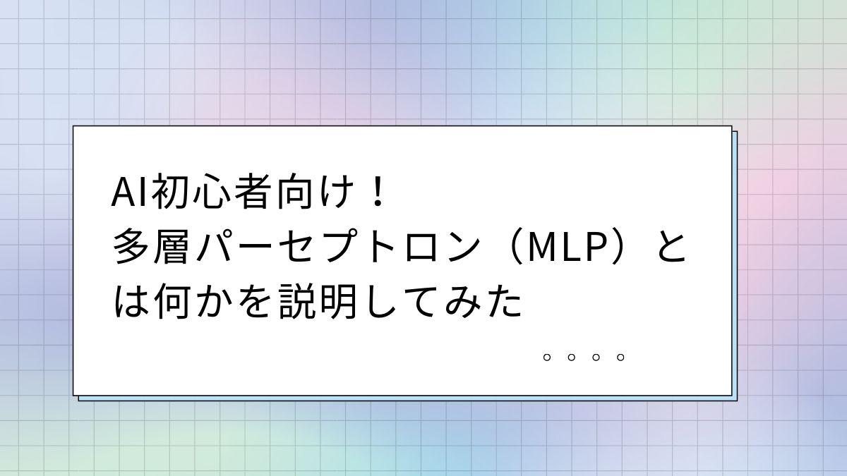 AI初心者向け!多層パーセプトロン(MLP)とは何かを説明してみた