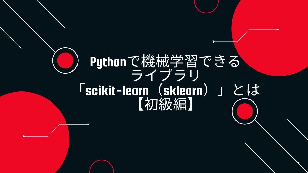 Pythonで機械学習できるライブラリ「scikit-learn(sklearn)」とは【初級編】
