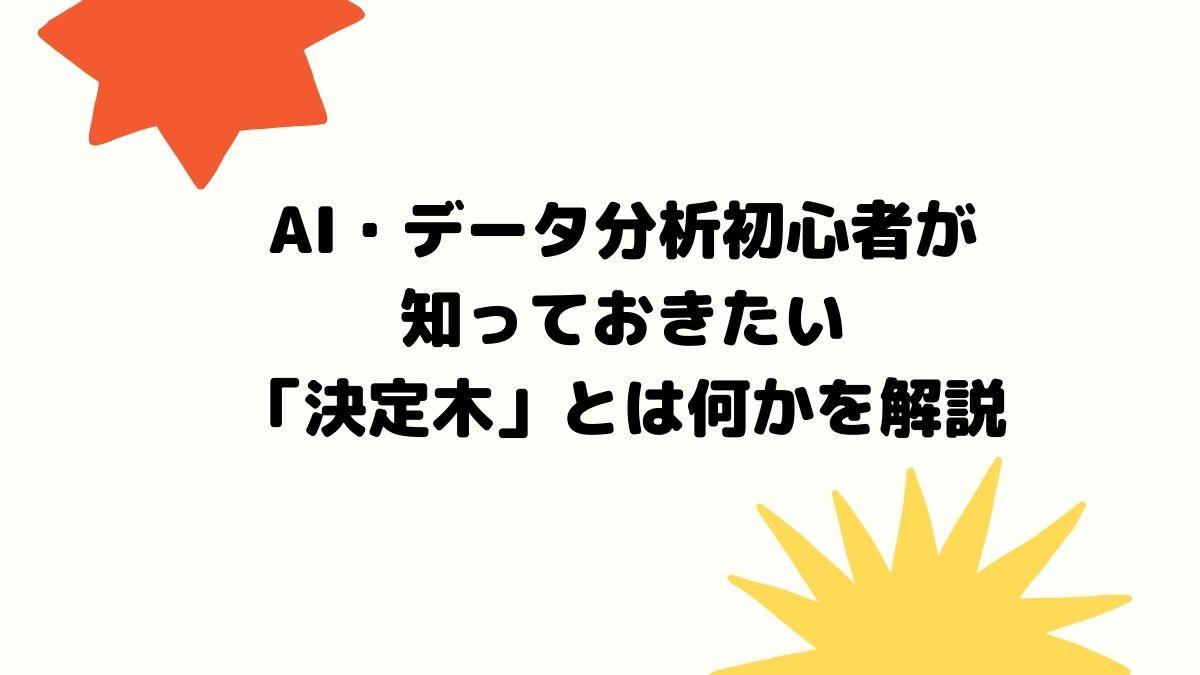 AI・データ分析初心者が知っておきたい「決定木」とは何かを解説