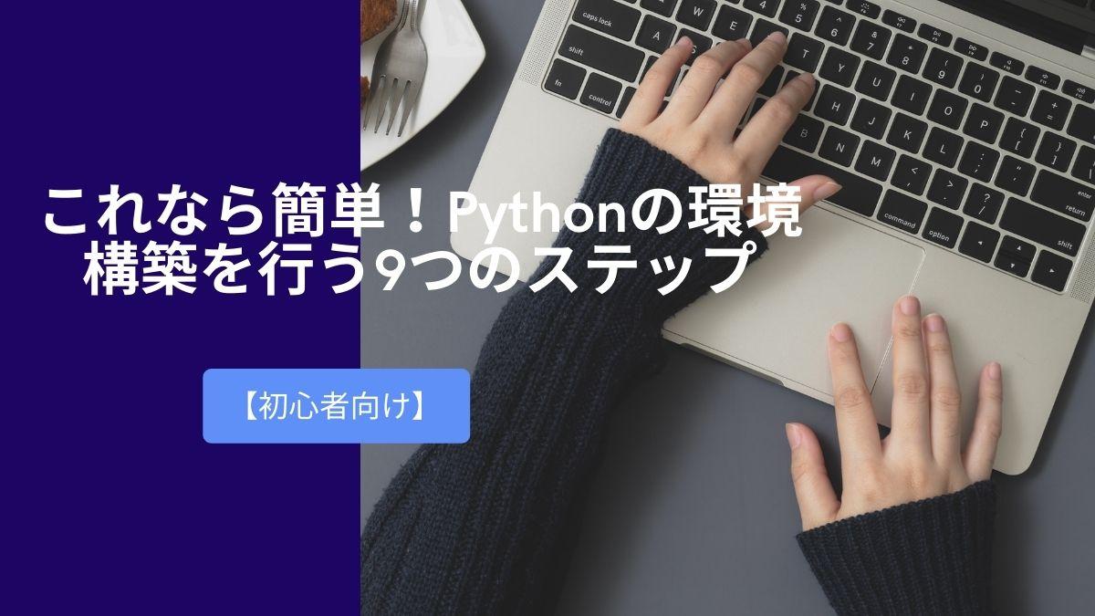 【初心者向け】これなら簡単!Pythonの環境構築を行う9つのステップ