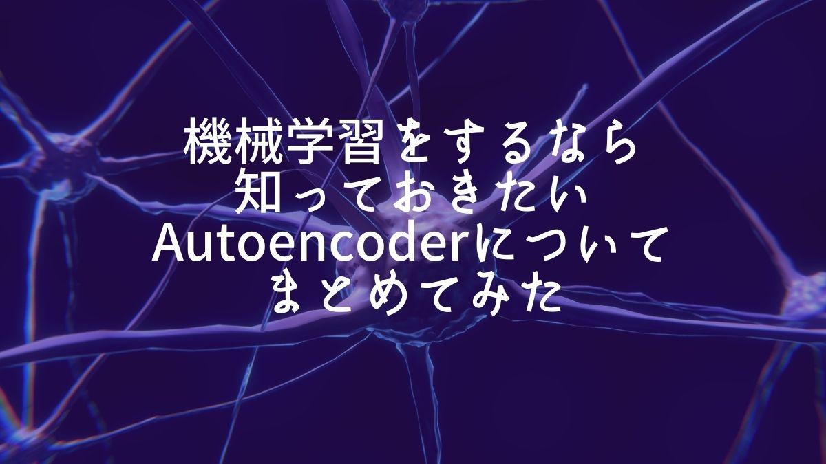 機械学習をするなら知っておきたいAutoencoderについてまとめてみた
