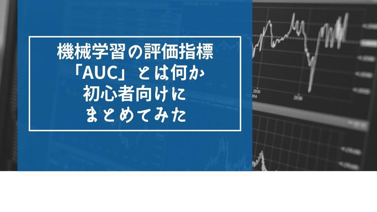 機械学習の評価指標「AUC」とは何か初心者向けにまとめてみた