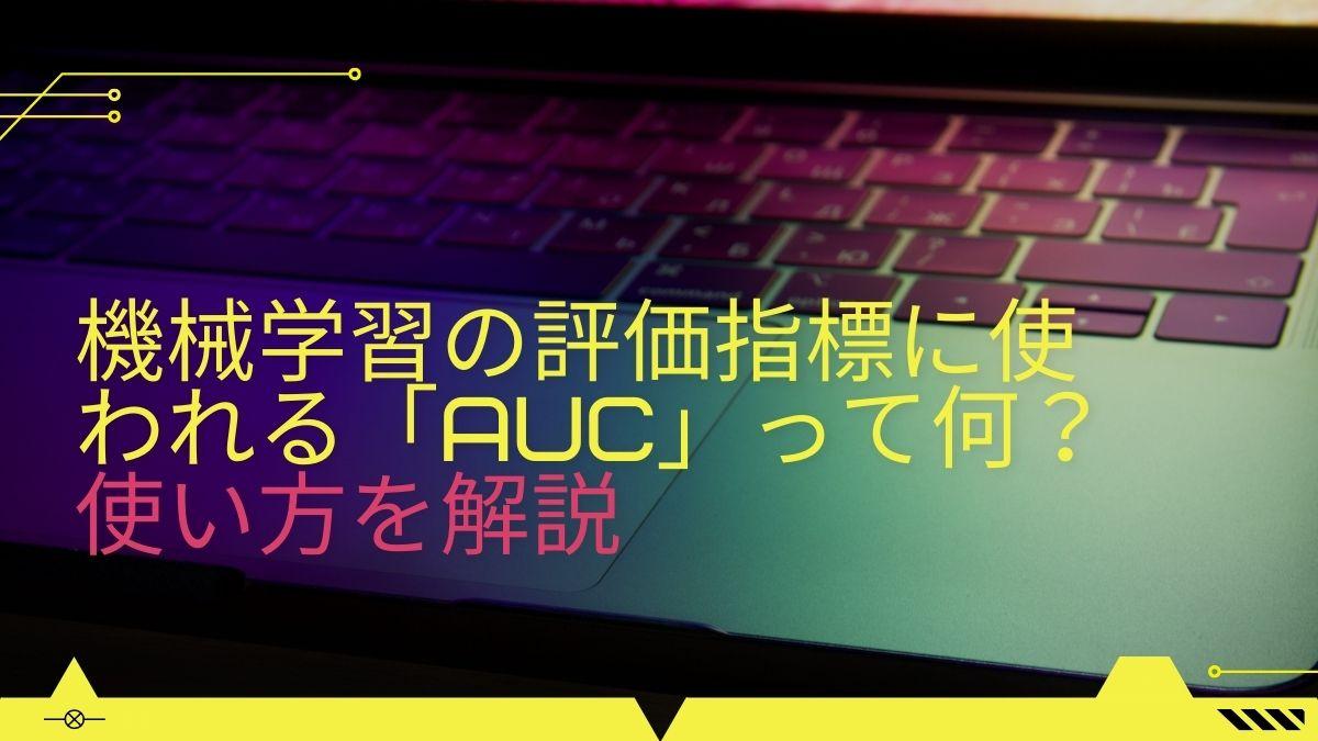機械学習の評価指標に使われる「AUC」って何?使い方の基本を解説